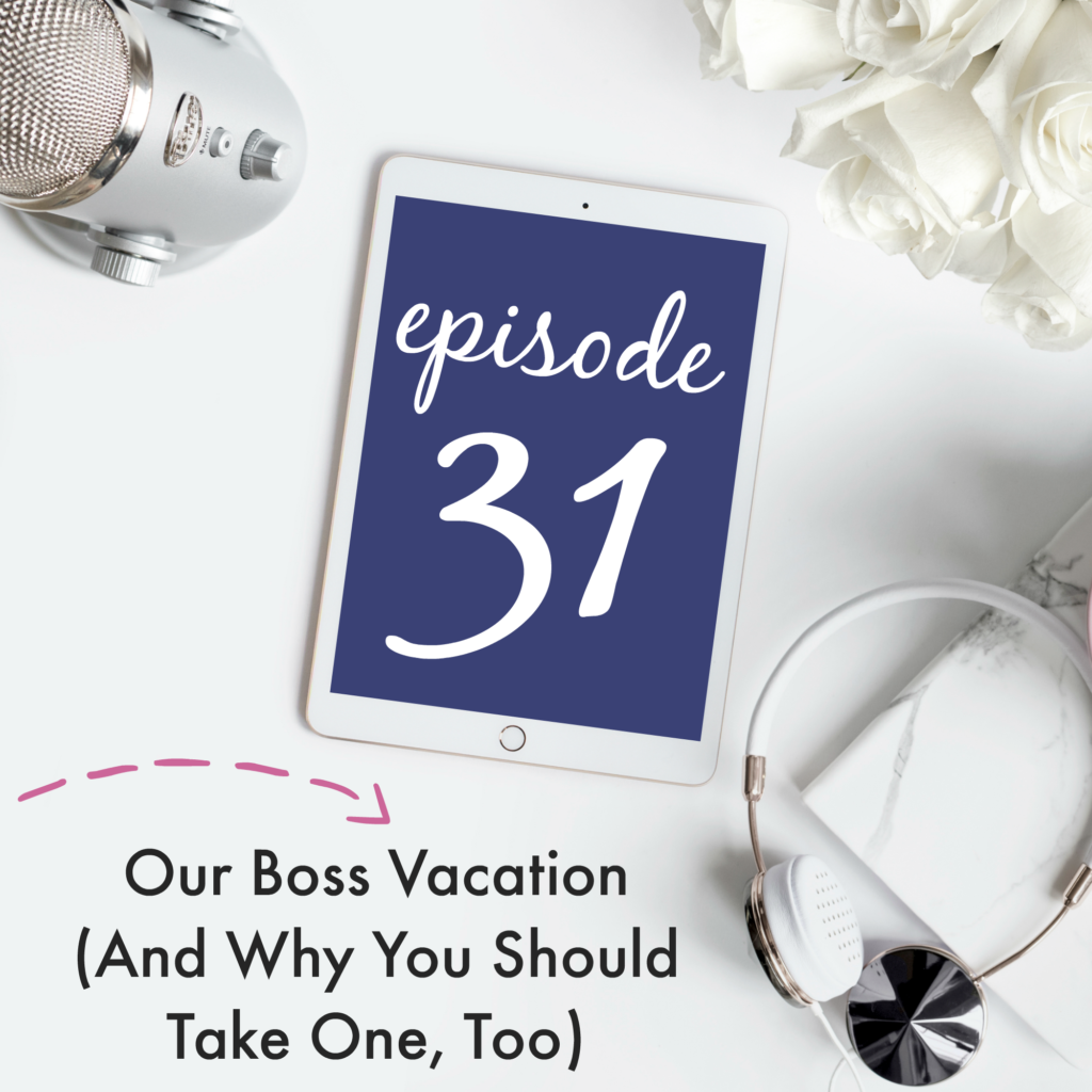 Episode 31: Our Boss Vacation (And Why You Should Take One, Too)